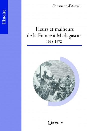 Heurs et malheurs de la France à Madagascar (1638-1972)