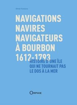 Navigations, navires, navigateurs à Bourbon 1612-1793 - Histoire d'une île qui ne tournait pas le dos à la mer